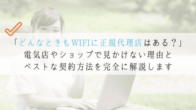 どんなときもWIFIに正規代理店はある?ベストな契約方法とは?
